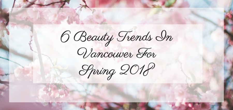 6 Beauty Trends In Vancouver For Spring 2018